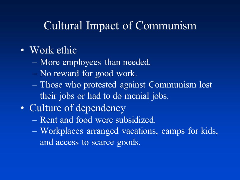 Cultural Impact of Communism Work ethic –More employees than needed. –No reward for good work. –Those who protested against Communism lost their jobs