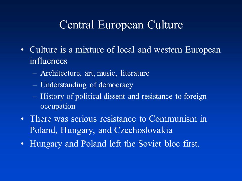 Central European Culture Culture is a mixture of local and western European influences –Architecture, art, music, literature –Understanding of democracy –History of political dissent and resistance to foreign occupation There was serious resistance to Communism in Poland, Hungary, and Czechoslovakia Hungary and Poland left the Soviet bloc first.