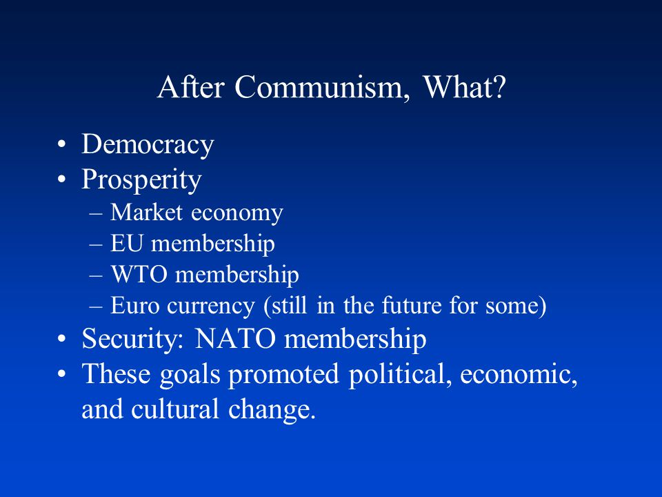 After Communism, What? Democracy Prosperity –Market economy –EU membership –WTO membership –Euro currency (still in the future for some) Security: NAT