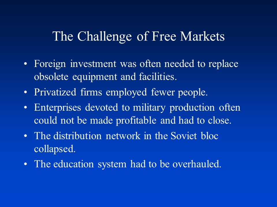 The Challenge of Free Markets Foreign investment was often needed to replace obsolete equipment and facilities.