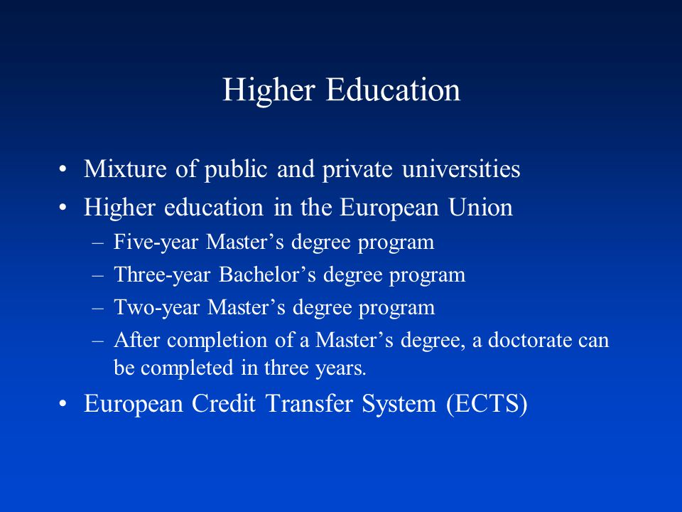 Higher Education Mixture of public and private universities Higher education in the European Union –Five-year Master's degree program –Three-year Bachelor's degree program –Two-year Master's degree program –After completion of a Master's degree, a doctorate can be completed in three years.