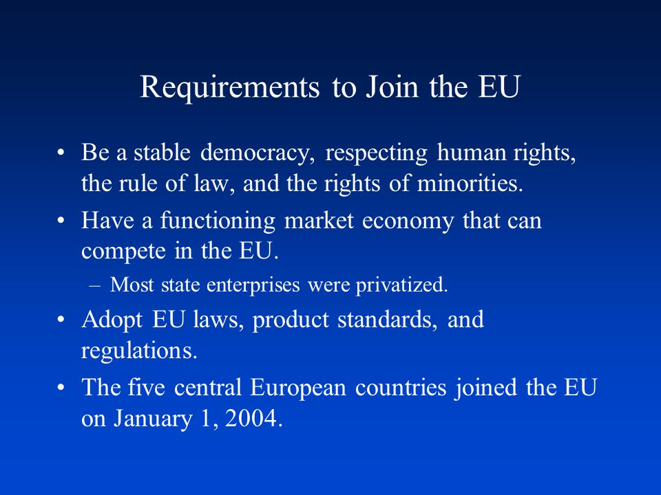 Requirements to Join the EU Be a stable democracy, respecting human rights, the rule of law, and the rights of minorities. Have a functioning market e