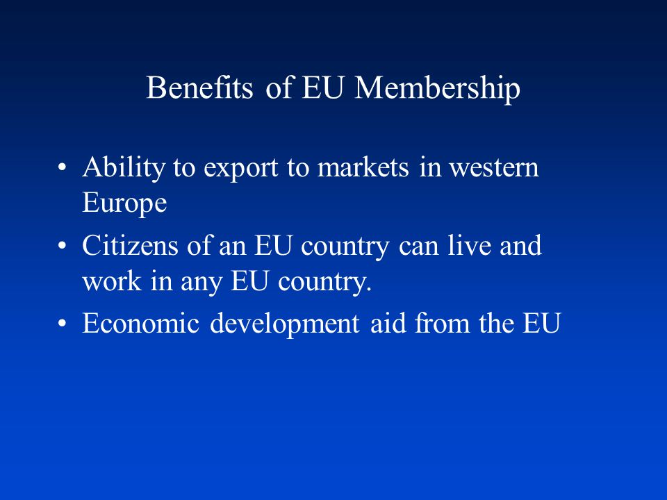 Benefits of EU Membership Ability to export to markets in western Europe Citizens of an EU country can live and work in any EU country.