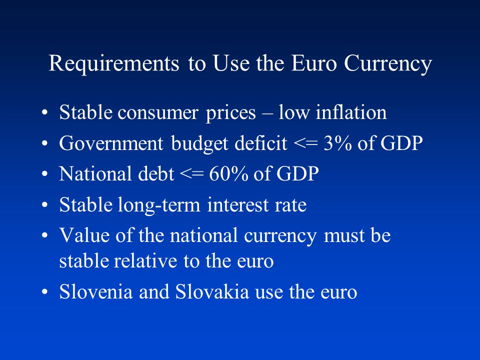 Requirements to Use the Euro Currency Stable consumer prices – low inflation Government budget deficit <= 3% of GDP National debt <= 60% of GDP Stable long-term interest rate Value of the national currency must be stable relative to the euro Slovenia and Slovakia use the euro