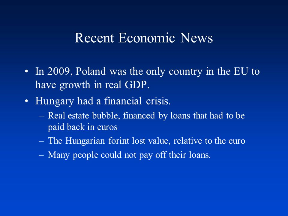 Recent Economic News In 2009, Poland was the only country in the EU to have growth in real GDP. Hungary had a financial crisis. –Real estate bubble, f