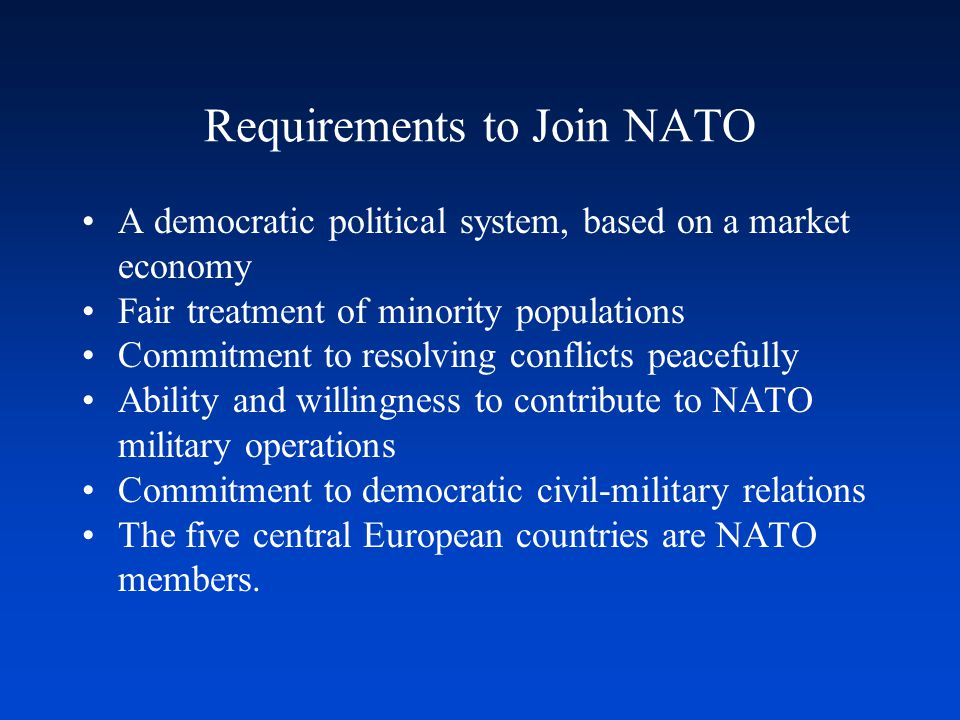 Requirements to Join NATO A democratic political system, based on a market economy Fair treatment of minority populations Commitment to resolving conf