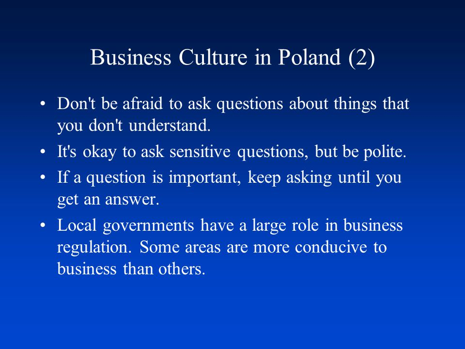 Business Culture in Poland (2) Don't be afraid to ask questions about things that you don't understand. It's okay to ask sensitive questions, but be p