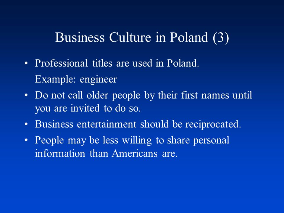 Business Culture in Poland (3) Professional titles are used in Poland. Example: engineer Do not call older people by their first names until you are i