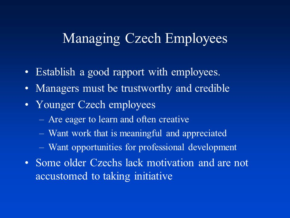 Managing Czech Employees Establish a good rapport with employees. Managers must be trustworthy and credible Younger Czech employees –Are eager to lear