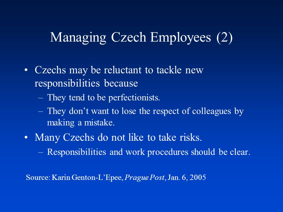 Managing Czech Employees (2) Czechs may be reluctant to tackle new responsibilities because –They tend to be perfectionists.