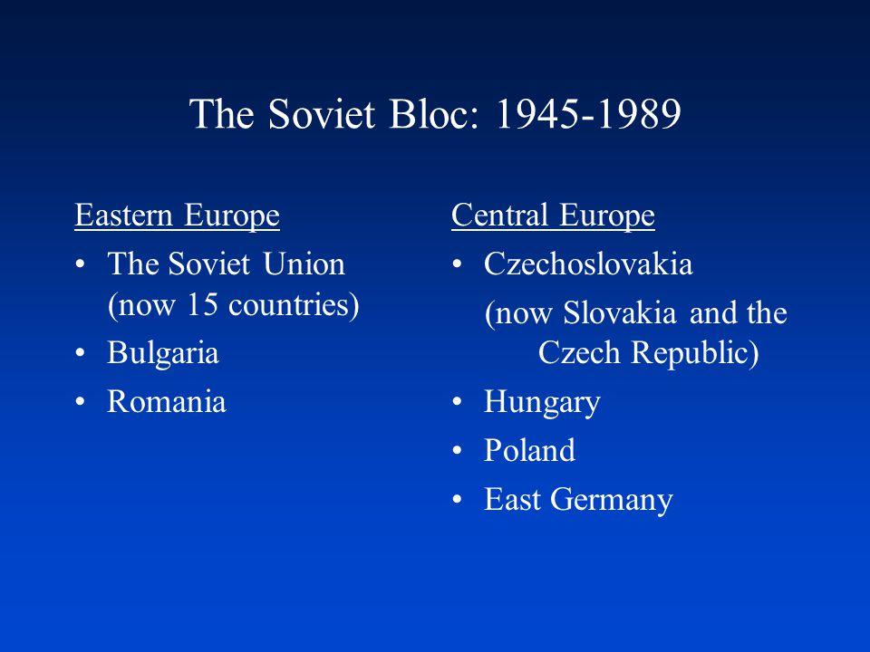 The Soviet Bloc: 1945-1989 Eastern Europe The Soviet Union (now 15 countries) Bulgaria Romania Central Europe Czechoslovakia (now Slovakia and the Cze