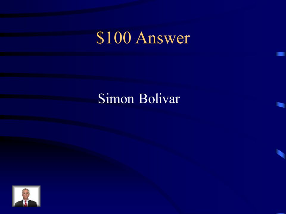 $100 Question from Latin America Name the revolutionary leader in Latin America who is considered to be the George Washington of Latin America.