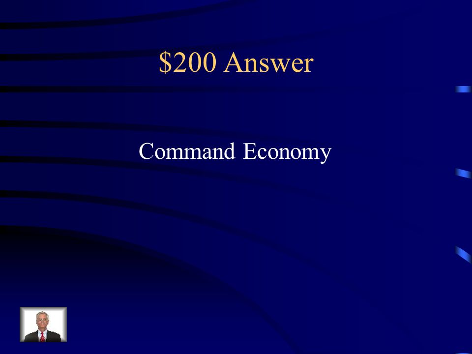 $200 Question from Into Unit When a government controls all parts of the economy, what is type of economy would this be?