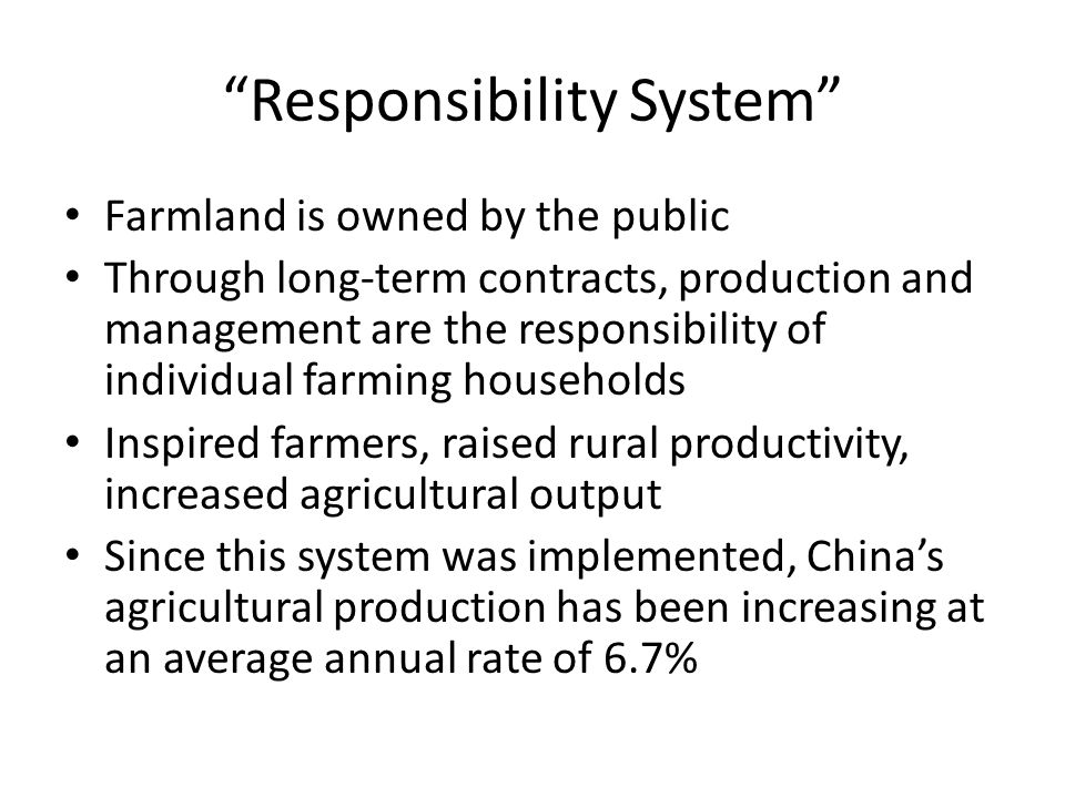 Responsibility System Farmland is owned by the public Through long-term contracts, production and management are the responsibility of individual farming households Inspired farmers, raised rural productivity, increased agricultural output Since this system was implemented, China's agricultural production has been increasing at an average annual rate of 6.7%