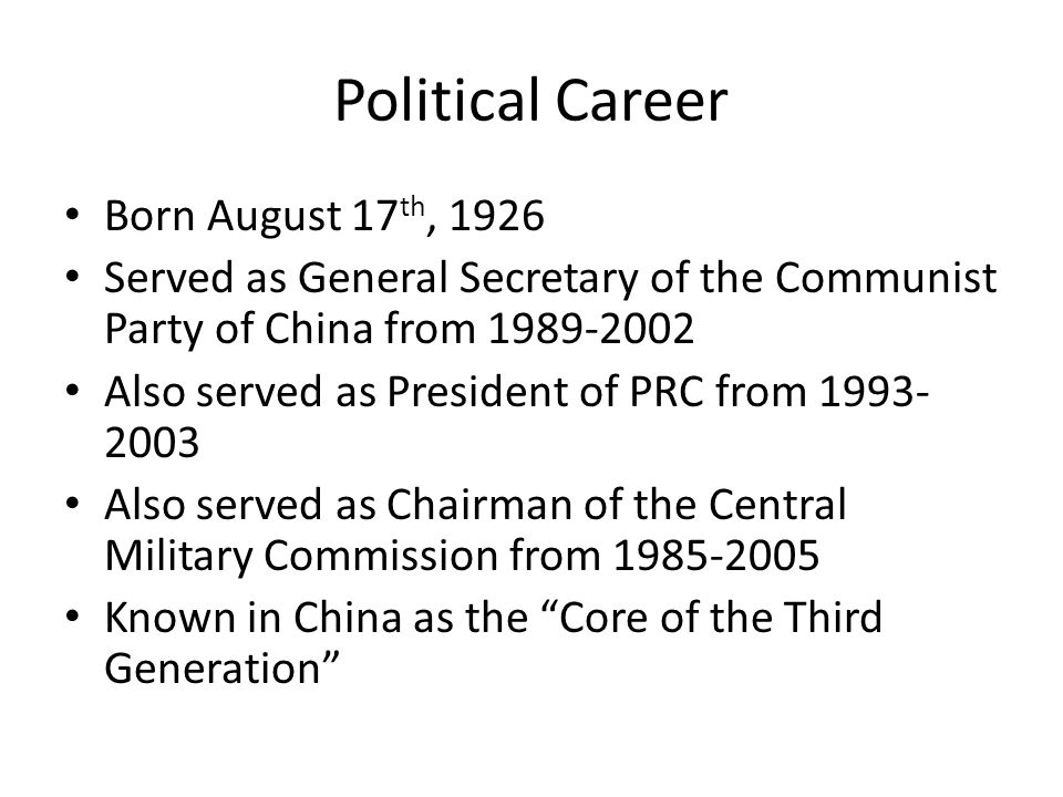 Political Career Born August 17 th, 1926 Served as General Secretary of the Communist Party of China from 1989-2002 Also served as President of PRC from 1993- 2003 Also served as Chairman of the Central Military Commission from 1985-2005 Known in China as the Core of the Third Generation