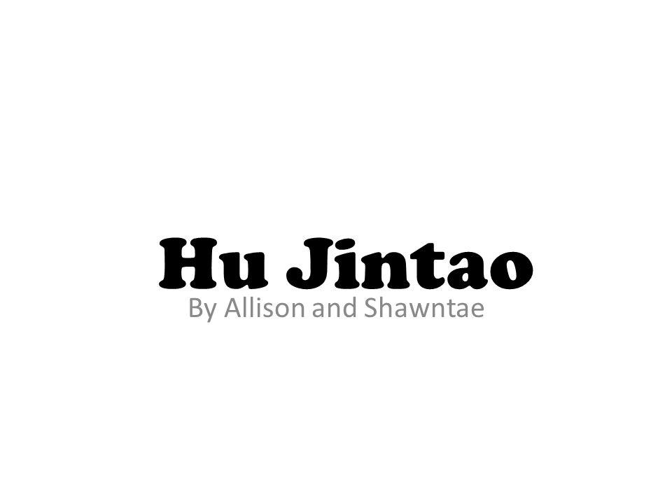 By Allison and Shawntae Hu Jintao
