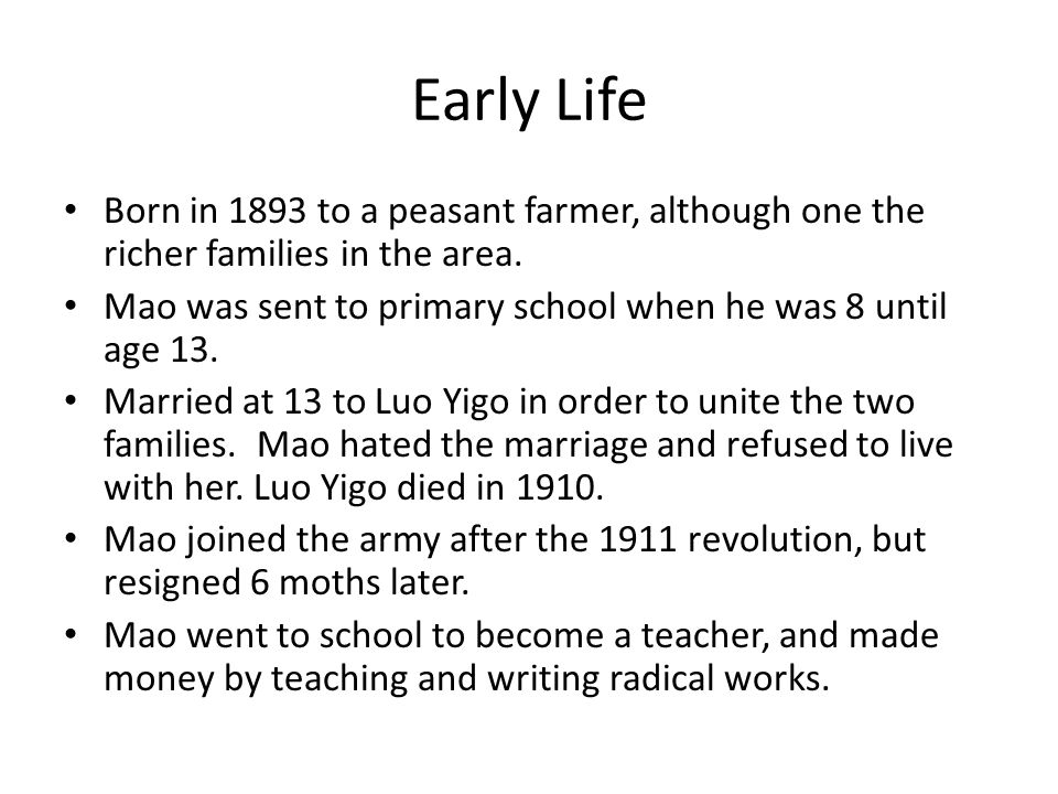 Early Life Born in 1893 to a peasant farmer, although one the richer families in the area. Mao was sent to primary school when he was 8 until age 13.