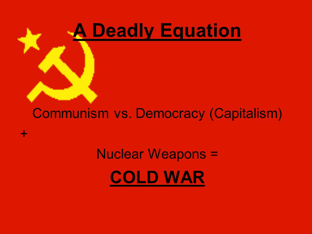 A Deadly Equation Communism vs. Democracy (Capitalism) + Nuclear Weapons = COLD WAR