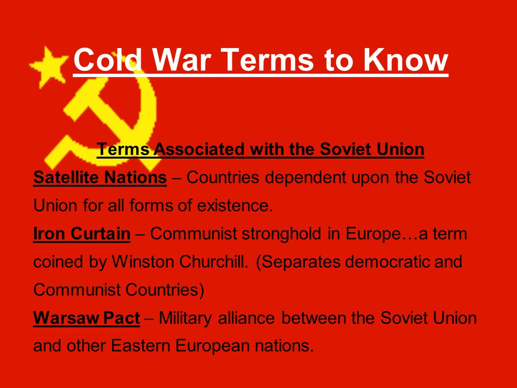 Cold War Terms to Know Terms Associated with the Soviet Union Satellite Nations – Countries dependent upon the Soviet Union for all forms of existence.