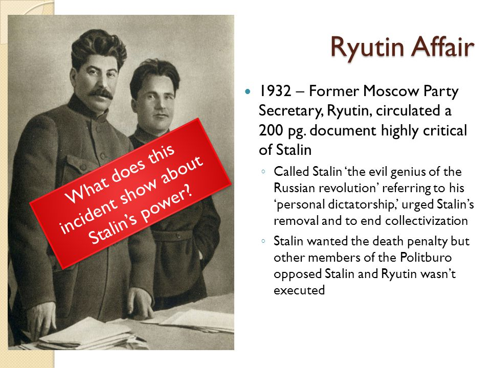 Ryutin Affair 1932 – Former Moscow Party Secretary, Ryutin, circulated a 200 pg. document highly critical of Stalin ◦ Called Stalin 'the evil genius o