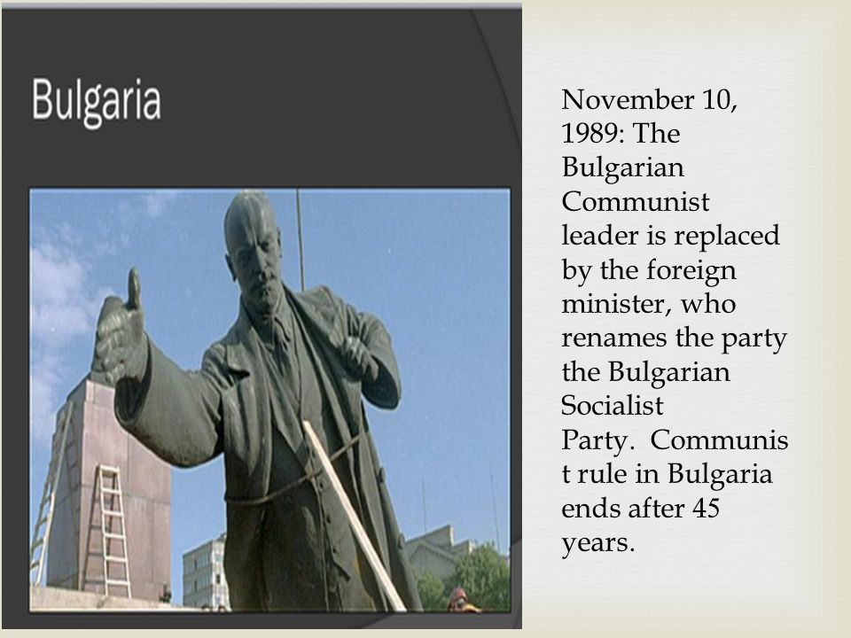 November 10, 1989: The Bulgarian Communist leader is replaced by the foreign minister, who renames the party the Bulgarian Socialist Party. Communis t