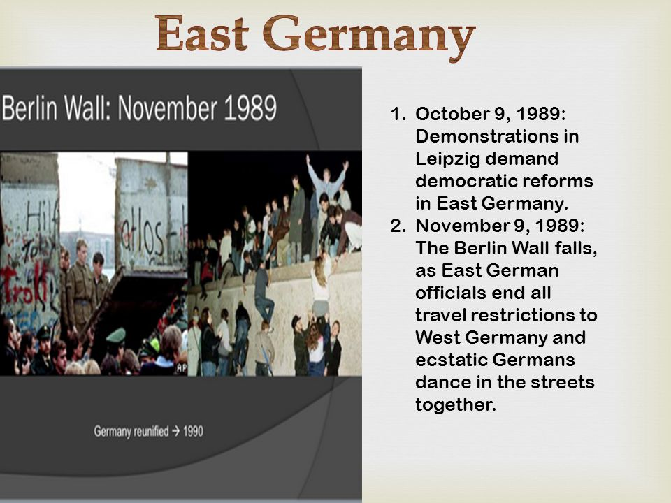 1.October 9, 1989: Demonstrations in Leipzig demand democratic reforms in East Germany. 2.November 9, 1989: The Berlin Wall falls, as East German offi