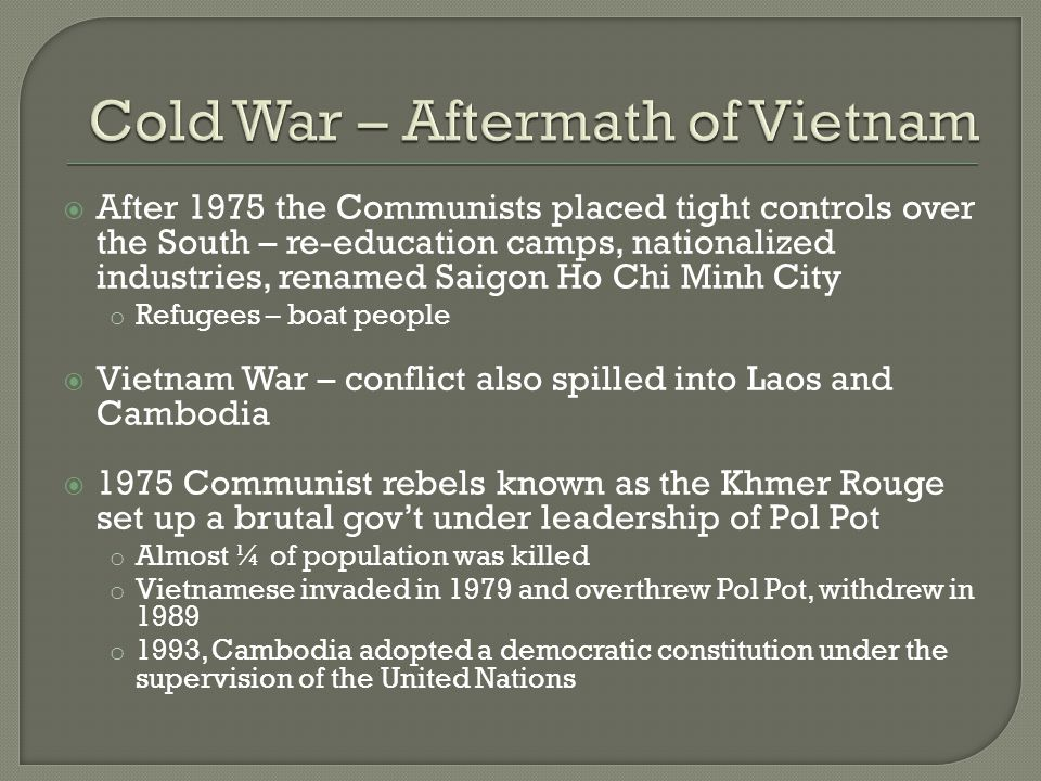  After 1975 the Communists placed tight controls over the South – re-education camps, nationalized industries, renamed Saigon Ho Chi Minh City o Refugees – boat people  Vietnam War – conflict also spilled into Laos and Cambodia  1975 Communist rebels known as the Khmer Rouge set up a brutal gov't under leadership of Pol Pot o Almost ¼ of population was killed o Vietnamese invaded in 1979 and overthrew Pol Pot, withdrew in 1989 o 1993, Cambodia adopted a democratic constitution under the supervision of the United Nations