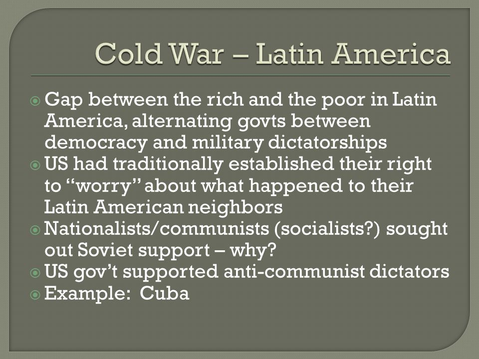  Gap between the rich and the poor in Latin America, alternating govts between democracy and military dictatorships  US had traditionally established their right to worry about what happened to their Latin American neighbors  Nationalists/communists (socialists ) sought out Soviet support – why.