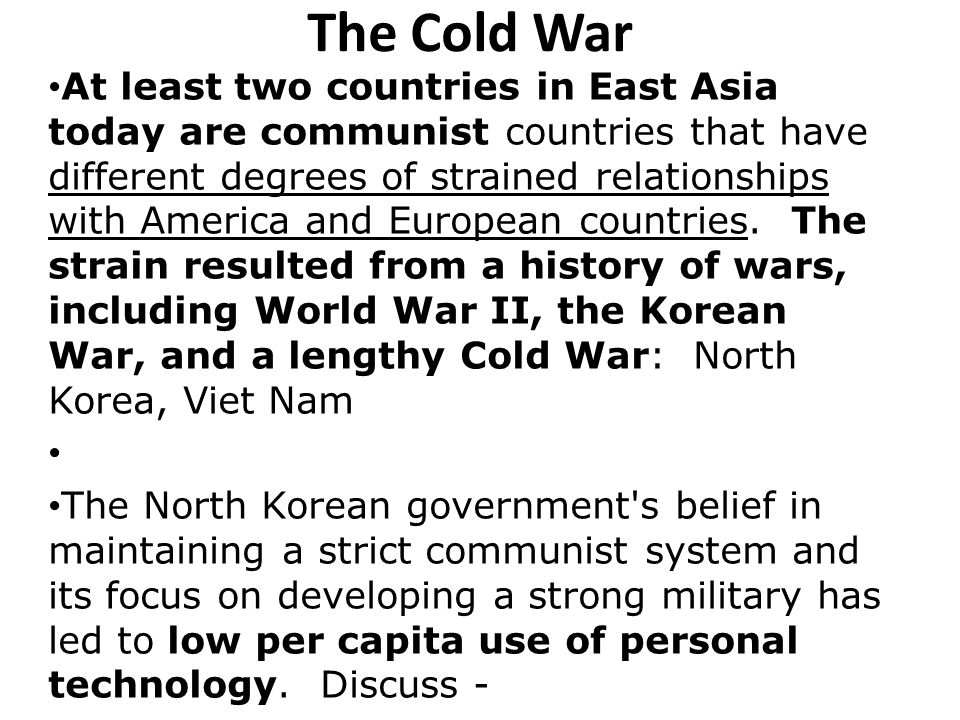 The Cold War At least two countries in East Asia today are communist countries that have different degrees of strained relationships with America and European countries.
