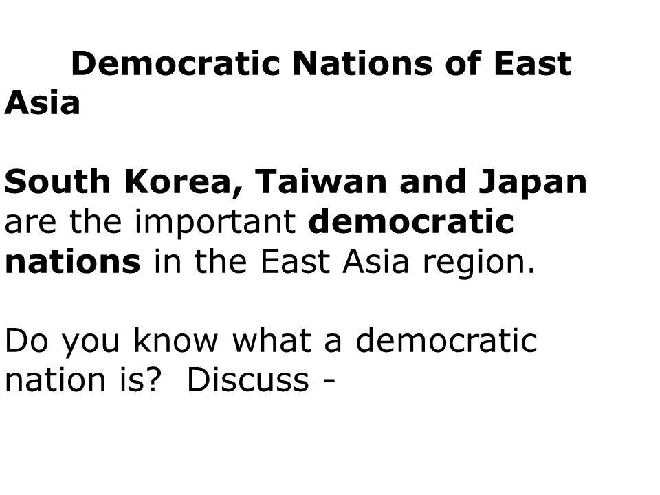 Democratic Nations of East Asia South Korea, Taiwan and Japan are the important democratic nations in the East Asia region.