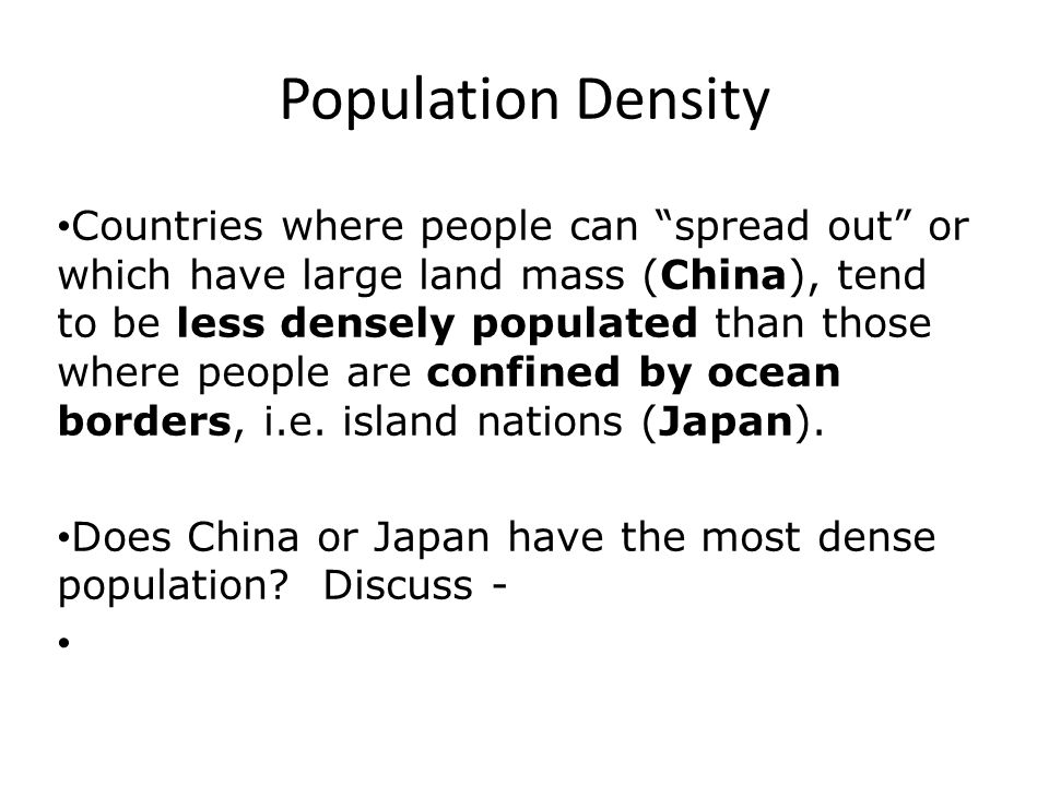 Population Density Countries where people can spread out or which have large land mass (China), tend to be less densely populated than those where people are confined by ocean borders, i.e.