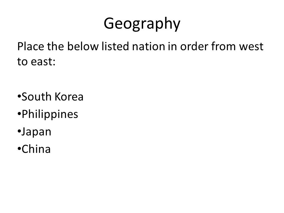 Geography Place the below listed nation in order from west to east: South Korea Philippines Japan China