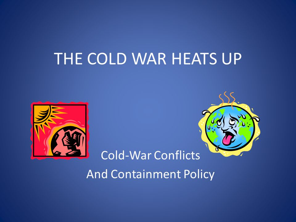 Cold War Conflicts Objective: Analyze several instances of communist expansion and the United States' attempts at containment.
