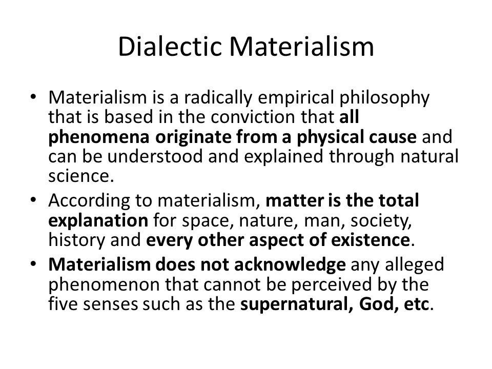 Dialectic Materialism Materialism is a radically empirical philosophy that is based in the conviction that all phenomena originate from a physical cause and can be understood and explained through natural science.