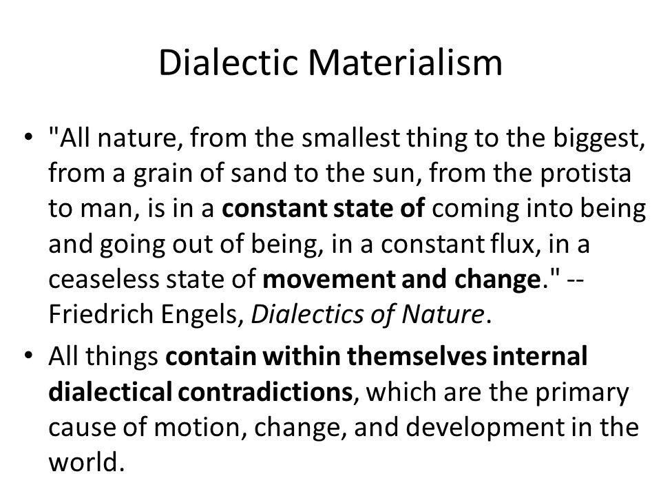 Dialectic Materialism All nature, from the smallest thing to the biggest, from a grain of sand to the sun, from the protista to man, is in a constant state of coming into being and going out of being, in a constant flux, in a ceaseless state of movement and change. -- Friedrich Engels, Dialectics of Nature.