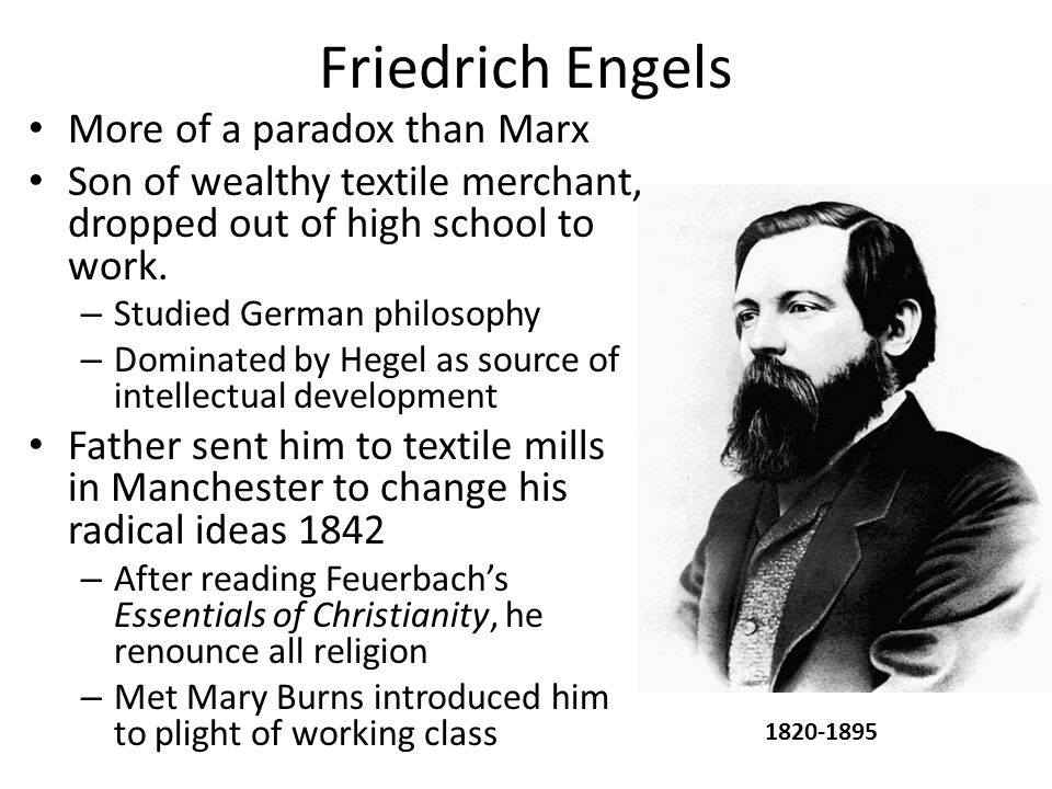 Friedrich Engels More of a paradox than Marx Son of wealthy textile merchant, dropped out of high school to work.