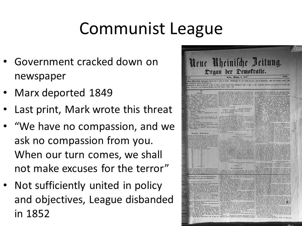 Communist League Government cracked down on newspaper Marx deported 1849 Last print, Mark wrote this threat We have no compassion, and we ask no compassion from you.