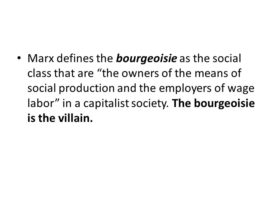 Marx defines the bourgeoisie as the social class that are the owners of the means of social production and the employers of wage labor in a capitalist society.