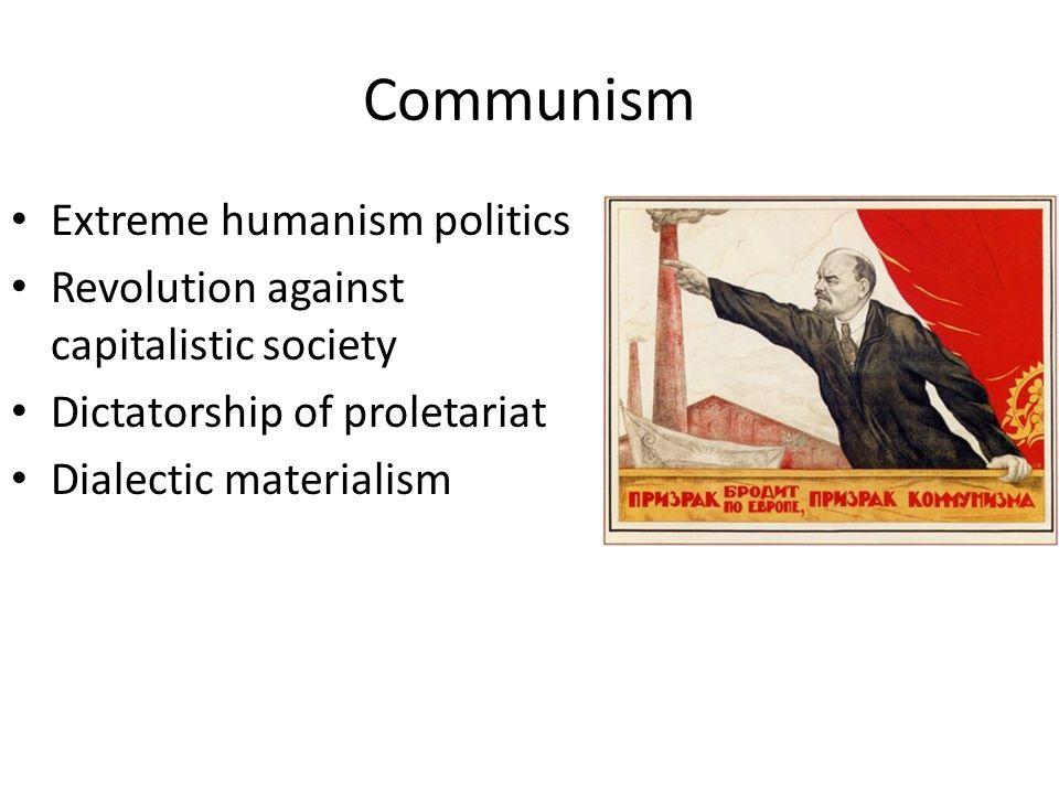 Communism Extreme humanism politics Revolution against capitalistic society Dictatorship of proletariat Dialectic materialism