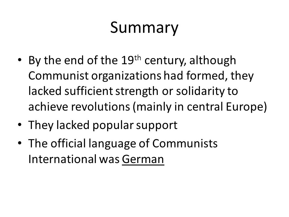 Summary By the end of the 19 th century, although Communist organizations had formed, they lacked sufficient strength or solidarity to achieve revolutions (mainly in central Europe) They lacked popular support The official language of Communists International was German