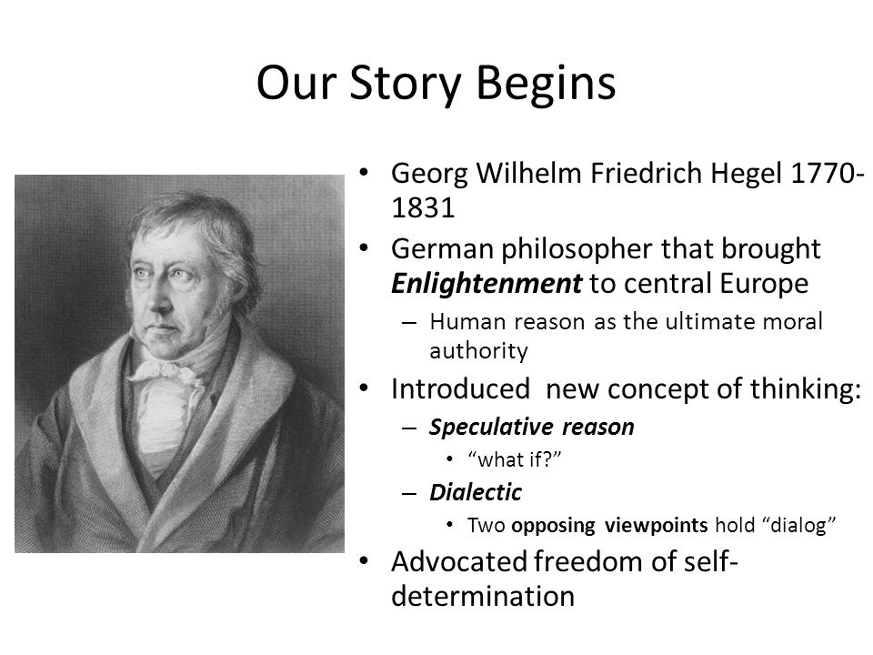 Our Story Begins Georg Wilhelm Friedrich Hegel 1770- 1831 German philosopher that brought Enlightenment to central Europe – Human reason as the ultimate moral authority Introduced new concept of thinking: – Speculative reason what if – Dialectic Two opposing viewpoints hold dialog Advocated freedom of self- determination
