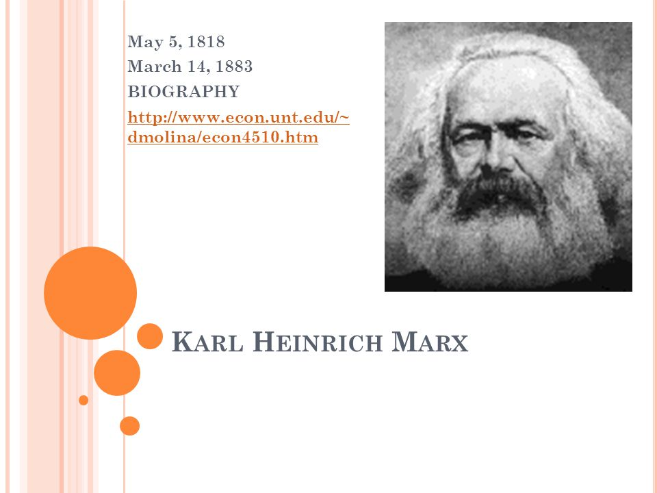 K ARL H EINRICH M ARX May 5, 1818 March 14, 1883 BIOGRAPHY http://www.econ.unt.edu/~ dmolina/econ4510.htm