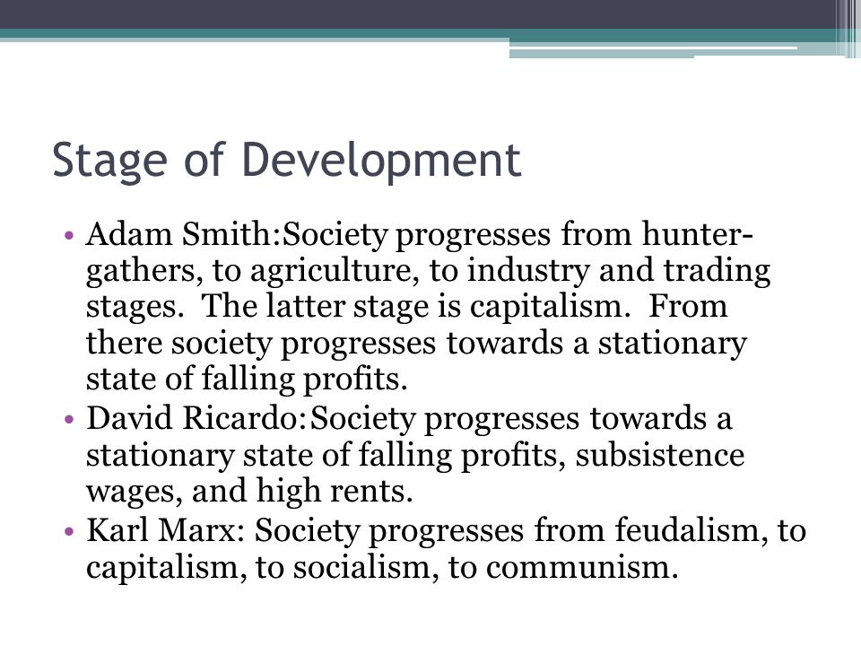 Stage of Development Adam Smith:Society progresses from hunter- gathers, to agriculture, to industry and trading stages.