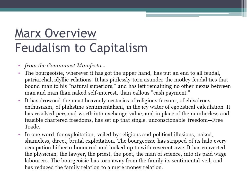 Marx Overview Feudalism to Capitalism from the Communist Manifesto… The bourgeoisie, wherever it has got the upper hand, has put an end to all feudal,