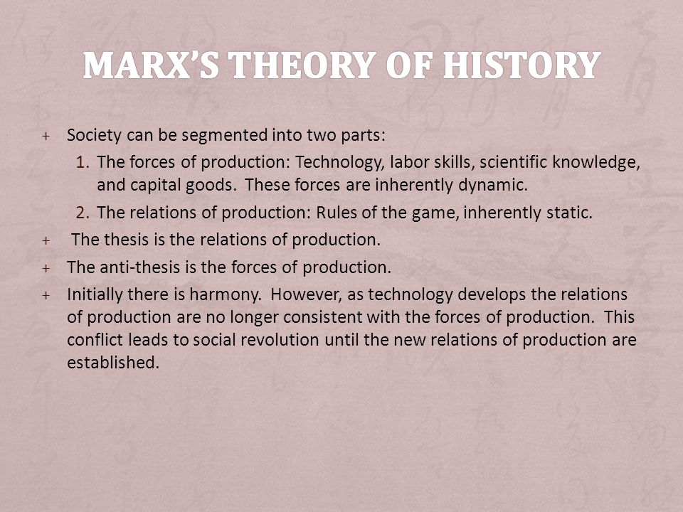 + Society can be segmented into two parts: 1.The forces of production: Technology, labor skills, scientific knowledge, and capital goods.