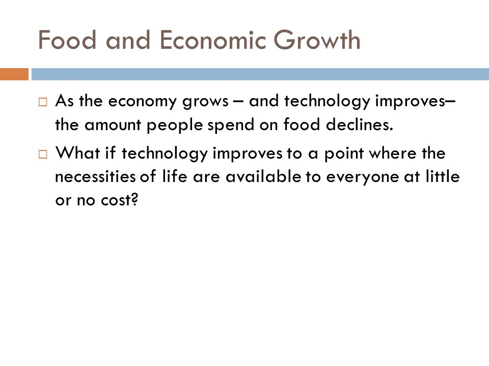 Food and Economic Growth  As the economy grows – and technology improves– the amount people spend on food declines.