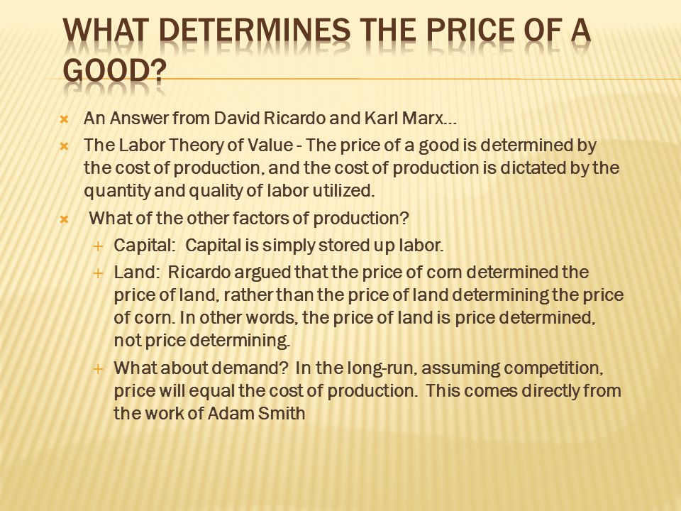  An Answer from David Ricardo and Karl Marx…  The Labor Theory of Value - The price of a good is determined by the cost of production, and the cost of production is dictated by the quantity and quality of labor utilized.