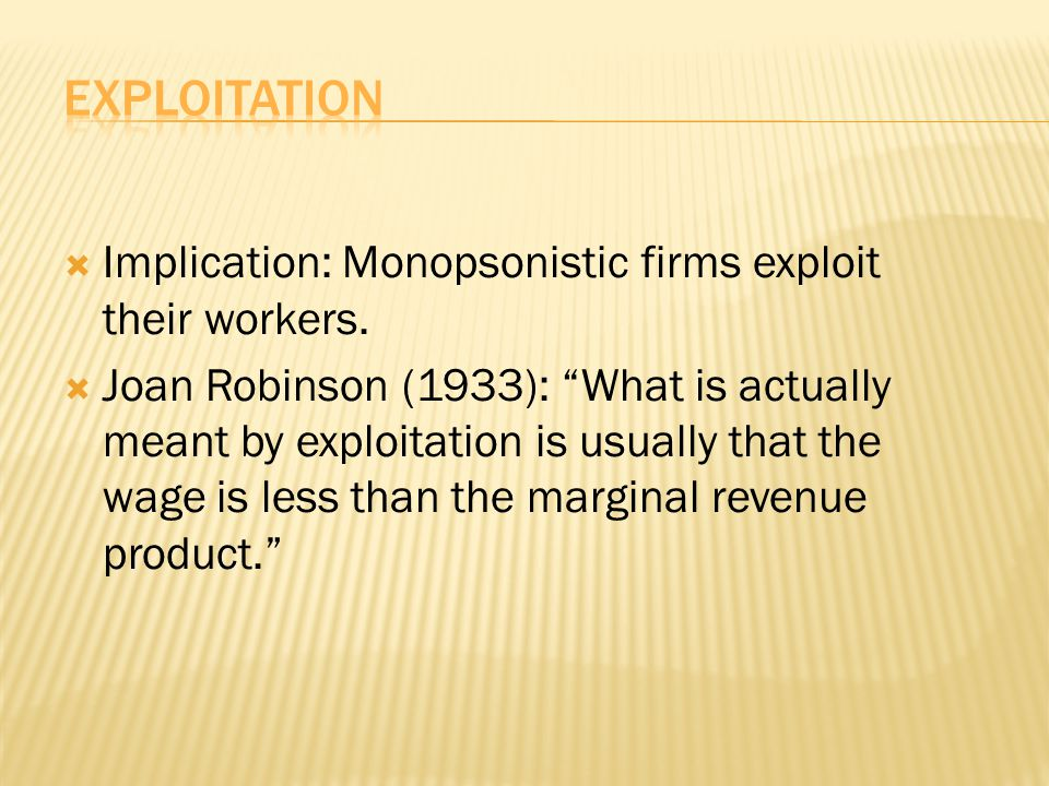 " Implication: Monopsonistic firms exploit their workers.  Joan Robinson (1933): ""What is actually meant by exploitation is usually that the wage is"