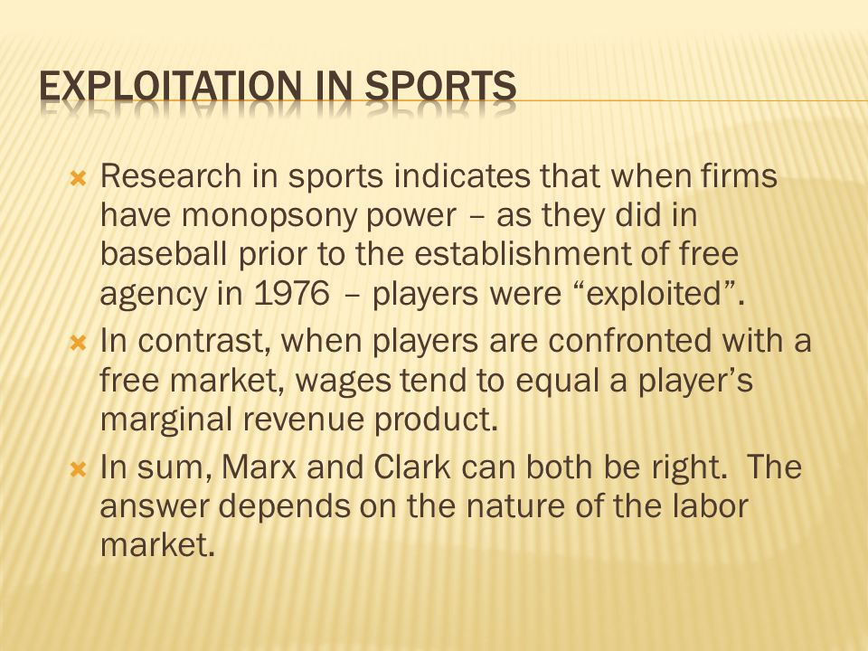  Research in sports indicates that when firms have monopsony power – as they did in baseball prior to the establishment of free agency in 1976 – players were exploited .