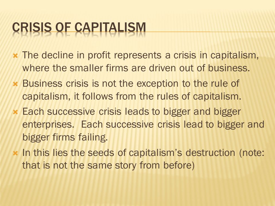  The decline in profit represents a crisis in capitalism, where the smaller firms are driven out of business.  Business crisis is not the exception